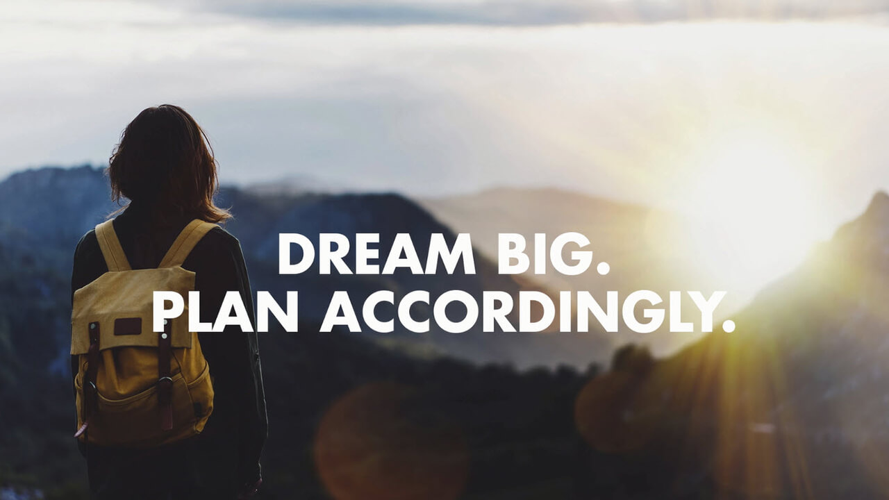 Dream Big. Plan Accordingly.
